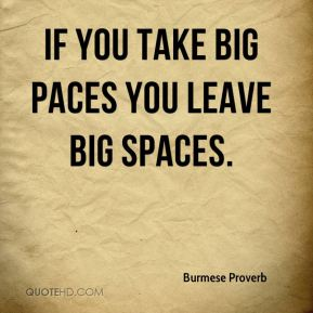 Burmese Proverb - If you take big paces you leave big spaces.
