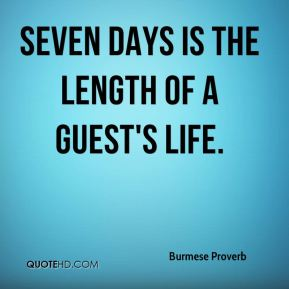 Burmese Proverb - Seven days is the length of a guest's life.
