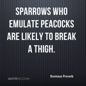 Burmese Proverb - Sparrows who emulate peacocks are likely to break a thigh.