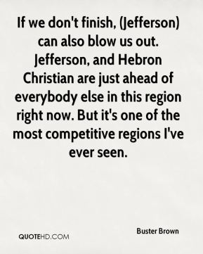 If we don't finish, (Jefferson) can also blow us out. Jefferson, and Hebron Christian are just ahead of everybody else in this region right now. But it's one of the most competitive regions I've ever seen.