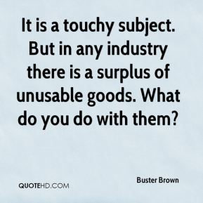 It is a touchy subject. But in any industry there is a surplus of unusable goods. What do you do with them?
