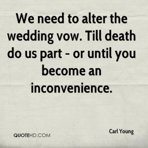 Carl Young - We need to alter the wedding vow. Till death do us part - or until you become an inconvenience.
