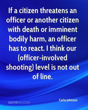 Carla Johnson - If a citizen threatens an officer or another citizen with death or imminent bodily harm, an officer has to react. I think our (officer-involved shooting) level is not out of line.