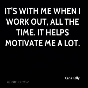 It's with me when I work out, all the time. It helps motivate me a lot.