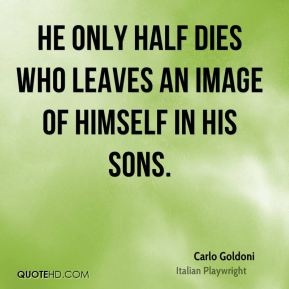 Carlo Goldoni - He only half dies who leaves an image of himself in his sons.