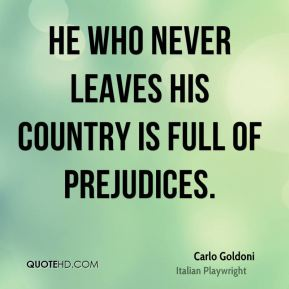 He who never leaves his country is full of prejudices.