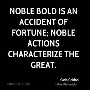 Noble bold is an accident of fortune; noble actions characterize the great.