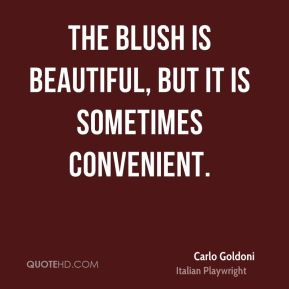 Carlo Goldoni - The blush is beautiful, but it is sometimes convenient.