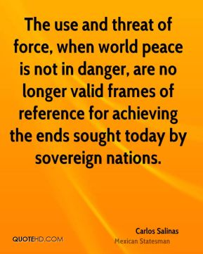 Carlos Salinas - The use and threat of force, when world peace is not in danger, are no longer valid frames of reference for achieving the ends sought today by sovereign nations.