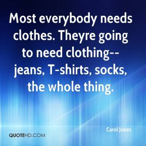 Carol Jones - Most everybody needs clothes. Theyre going to need clothing--jeans, T-shirts, socks, the whole thing.