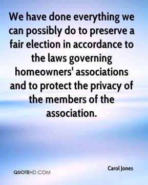 Carol Jones - We have done everything we can possibly do to preserve a fair election in accordance to the laws governing homeowners' associations and to protect the privacy of the members of the association.