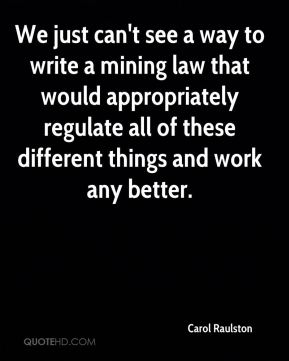 Carol Raulston - We just can't see a way to write a mining law that would appropriately regulate all of these different things and work any better.