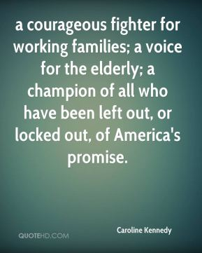 a courageous fighter for working families; a voice for the elderly; a champion of all who have been left out, or locked out, of America's promise.