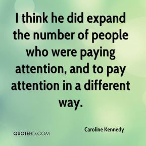 I think he did expand the number of people who were paying attention, and to pay attention in a different way.