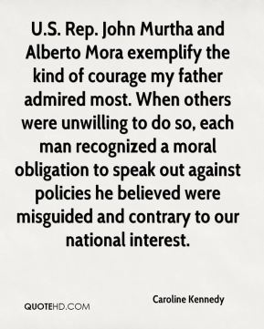 Caroline Kennedy - U.S. Rep. John Murtha and Alberto Mora exemplify the kind of courage my father admired most. When others were unwilling to do so, each man recognized a moral obligation to speak out against policies he believed were misguided and contrary to our national interest.