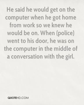 He said he would get on the computer when he got home from work so we knew he would be on. When (police) went to his door, he was on the computer in the middle of a conversation with the girl.