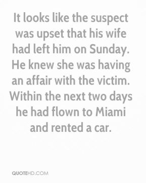 It looks like the suspect was upset that his wife had left him on Sunday. He knew she was having an affair with the victim. Within the next two days he had flown to Miami and rented a car.