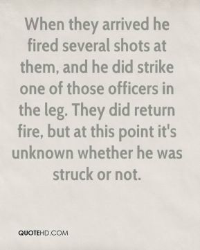 Carrie Rodgers - When they arrived he fired several shots at them, and he did strike one of those officers in the leg. They did return fire, but at this point it's unknown whether he was struck or not.