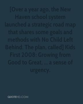 Catherine Sullivan - [Over a year ago, the New Haven school system launched a strategic road map that shares some goals and methods with No Child Left Behind. The plan, called] Kids First 2008: Growing from Good to Great, ... a sense of urgency.