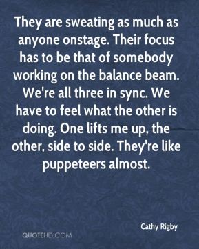 They are sweating as much as anyone onstage. Their focus has to be that of somebody working on the balance beam. We're all three in sync. We have to feel what the other is doing. One lifts me up, the other, side to side. They're like puppeteers almost.
