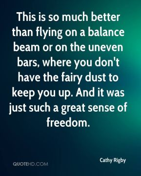 This is so much better than flying on a balance beam or on the uneven bars, where you don't have the fairy dust to keep you up. And it was just such a great sense of freedom.
