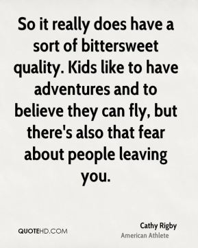 Cathy Rigby - So it really does have a sort of bittersweet quality. Kids like to have adventures and to believe they can fly, but there's also that fear about people leaving you.