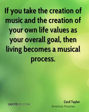 If you take the creation of music and the creation of your own life values as your overall goal, then living becomes a musical process.