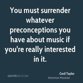 You must surrender whatever preconceptions you have about music if you're really interested in it.
