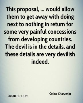 Celine Charveriat - This proposal, ... would allow them to get away with doing next to nothing in return for some very painful concessions from developing countries. The devil is in the details, and these details are very devilish indeed.