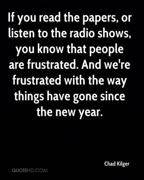 Chad Kilger - If you read the papers, or listen to the radio shows, you know that people are frustrated. And we're frustrated with the way things have gone since the new year.