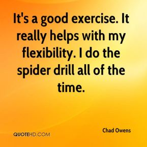 Chad Owens - It's a good exercise. It really helps with my flexibility. I do the spider drill all of the time.