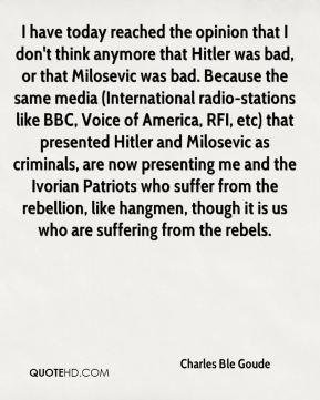 I have today reached the opinion that I don't think anymore that Hitler was bad, or that Milosevic was bad. Because the same media (International radio-stations like BBC, Voice of America, RFI, etc) that presented Hitler and Milosevic as criminals, are now presenting me and the Ivorian Patriots who suffer from the rebellion, like hangmen, though it is us who are suffering from the rebels.