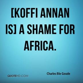 [Koffi Annan is] a shame for Africa.