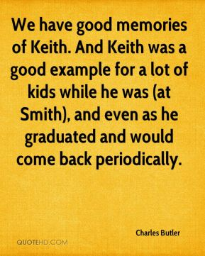Charles Butler - We have good memories of Keith. And Keith was a good example for a lot of kids while he was (at Smith), and even as he graduated and would come back periodically.