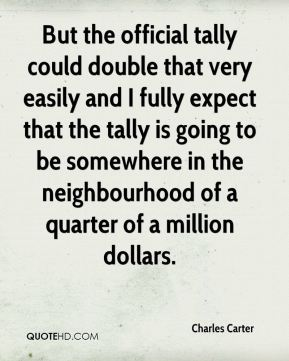 But the official tally could double that very easily and I fully expect that the tally is going to be somewhere in the neighbourhood of a quarter of a million dollars.