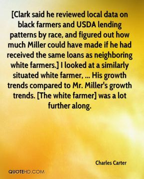 Charles Carter - [Clark said he reviewed local data on black farmers and USDA lending patterns by race, and figured out how much Miller could have made if he had received the same loans as neighboring white farmers.] I looked at a similarly situated white farmer, ... His growth trends compared to Mr. Miller's growth trends. [The white farmer] was a lot further along.