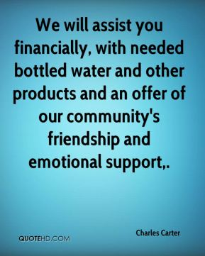Charles Carter - We will assist you financially, with needed bottled water and other products and an offer of our community's friendship and emotional support.