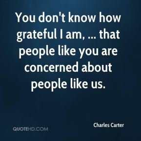 You don't know how grateful I am, ... that people like you are concerned about people like us.