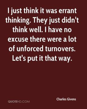 Charles Givens - I just think it was errant thinking. They just didn't think well. I have no excuse there were a lot of unforced turnovers. Let's put it that way.