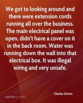 Charles Givens - We got to looking around and there were extension cords running all over the business. The main electrical panel was open, didn't have a cover on it in the back room. Water was running down the wall into that electrical box. It was illegal wiring and very unsafe.