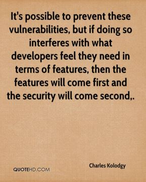 Charles Kolodgy - It's possible to prevent these vulnerabilities, but if doing so interferes with what developers feel they need in terms of features, then the features will come first and the security will come second.