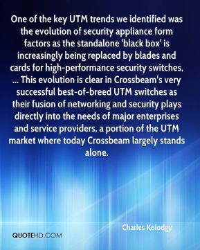 Charles Kolodgy - One of the key UTM trends we identified was the evolution of security appliance form factors as the standalone 'black box' is increasingly being replaced by blades and cards for high-performance security switches, ... This evolution is clear in Crossbeam's very successful best-of-breed UTM switches as their fusion of networking and security plays directly into the needs of major enterprises and service providers, a portion of the UTM market where today Crossbeam largely stands alone.