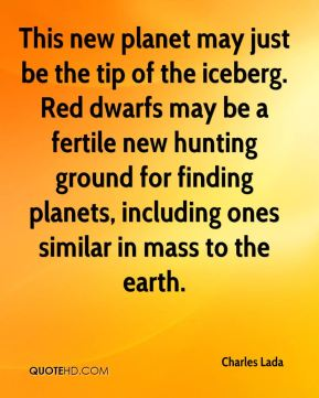 Charles Lada - This new planet may just be the tip of the iceberg. Red dwarfs may be a fertile new hunting ground for finding planets, including ones similar in mass to the earth.