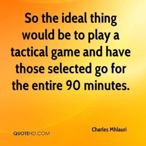 So the ideal thing would be to play a tactical game and have those selected go for the entire 90 minutes.