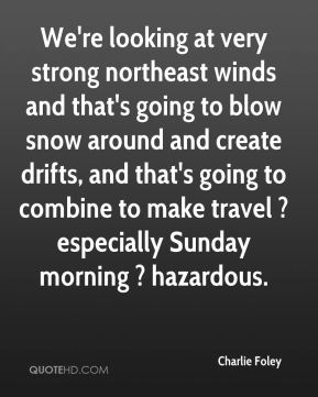 Charlie Foley - We're looking at very strong northeast winds and that's going to blow snow around and create drifts, and that's going to combine to make travel ? especially Sunday morning ? hazardous.