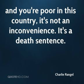 Charlie Rangel - and you're poor in this country, it's not an inconvenience. It's a death sentence.