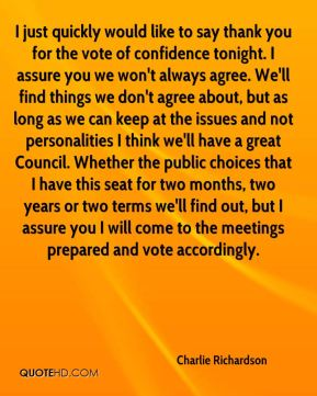 Charlie Richardson - I just quickly would like to say thank you for the vote of confidence tonight. I assure you we won't always agree. We'll find things we don't agree about, but as long as we can keep at the issues and not personalities I think we'll have a great Council. Whether the public choices that I have this seat for two months, two years or two terms we'll find out, but I assure you I will come to the meetings prepared and vote accordingly.
