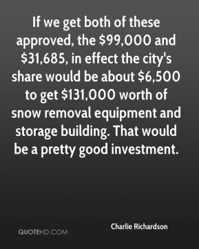 Charlie Richardson - If we get both of these approved, the $99,000 and $31,685, in effect the city's share would be about $6,500 to get $131,000 worth of snow removal equipment and storage building. That would be a pretty good investment.