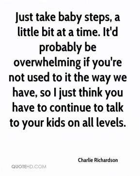 Charlie Richardson - Just take baby steps, a little bit at a time. It'd probably be overwhelming if you're not used to it the way we have, so I just think you have to continue to talk to your kids on all levels.