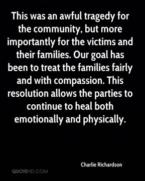Charlie Richardson - This was an awful tragedy for the community, but more importantly for the victims and their families. Our goal has been to treat the families fairly and with compassion. This resolution allows the parties to continue to heal both emotionally and physically.